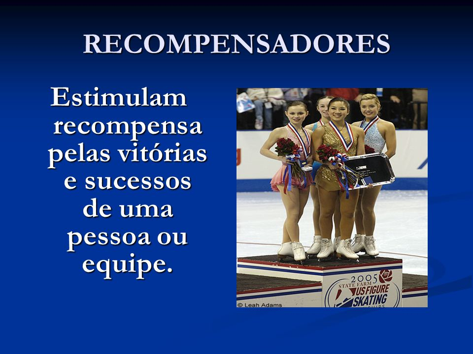 RECOMPENSADORES Estimulam recompensa pelas vitórias e sucessos de uma pessoa ou equipe.