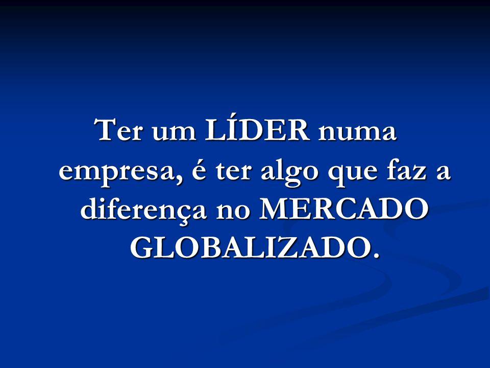 Ter um LÍDER numa empresa, é ter algo que faz a diferença no MERCADO GLOBALIZADO.