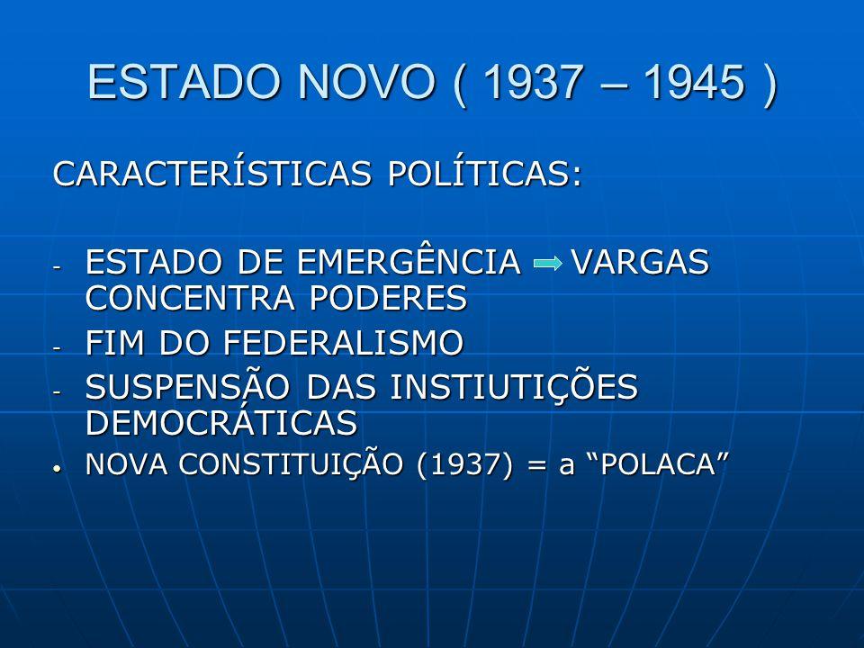 ESTADO NOVO ( 1937 – 1945 ) CARACTERÍSTICAS POLÍTICAS: