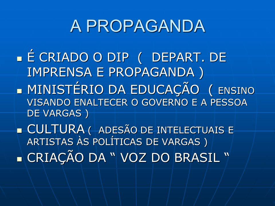 A PROPAGANDA É CRIADO O DIP ( DEPART. DE IMPRENSA E PROPAGANDA )