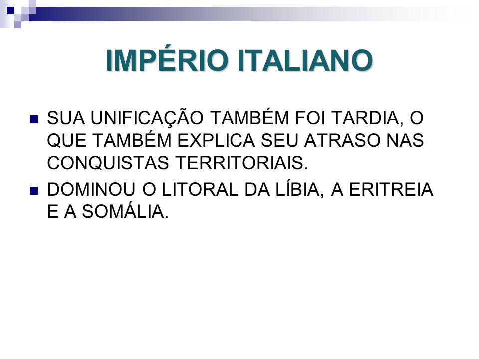 IMPÉRIO ITALIANO SUA UNIFICAÇÃO TAMBÉM FOI TARDIA, O QUE TAMBÉM EXPLICA SEU ATRASO NAS CONQUISTAS TERRITORIAIS.