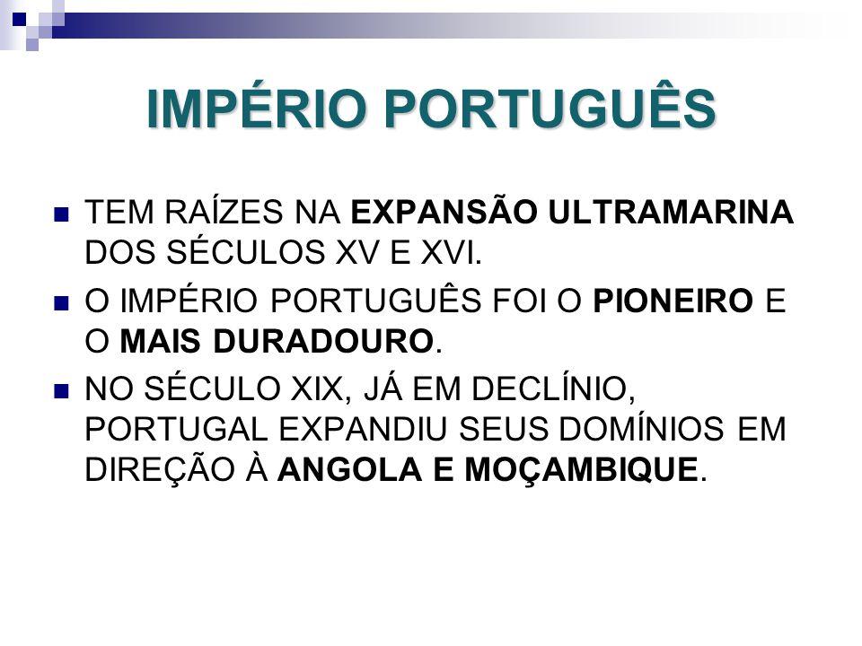 IMPÉRIO PORTUGUÊS TEM RAÍZES NA EXPANSÃO ULTRAMARINA DOS SÉCULOS XV E XVI. O IMPÉRIO PORTUGUÊS FOI O PIONEIRO E O MAIS DURADOURO.