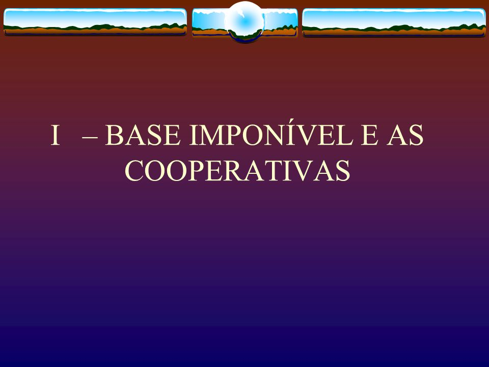 I – BASE IMPONÍVEL E AS COOPERATIVAS