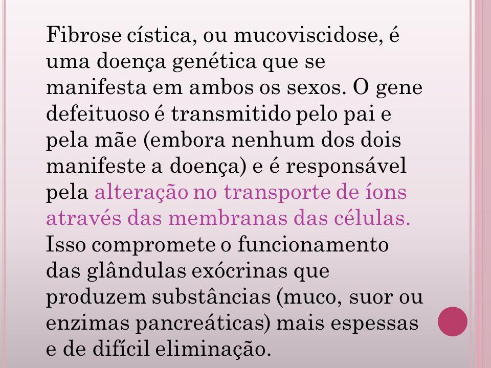 Fibrose cística, ou mucoviscidose, é uma doença genética que se manifesta em ambos os sexos.