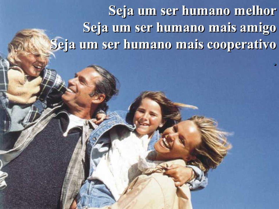 Seja um ser humano melhor Seja um ser humano mais amigo Seja um ser humano mais cooperativo .