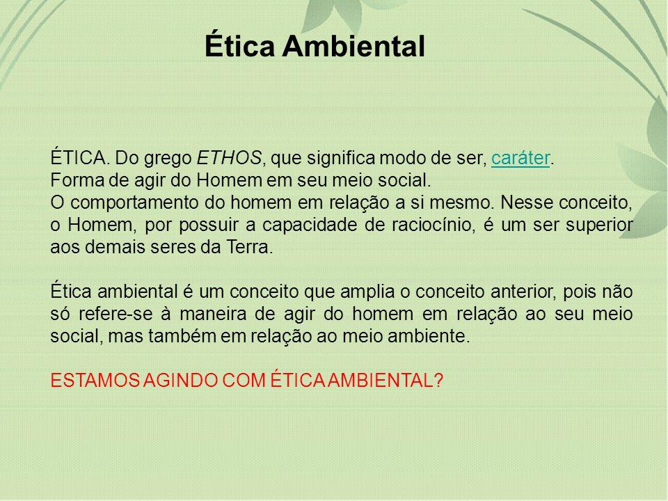 Ética Ambiental ÉTICA. Do grego ETHOS, que significa modo de ser, caráter. Forma de agir do Homem em seu meio social.