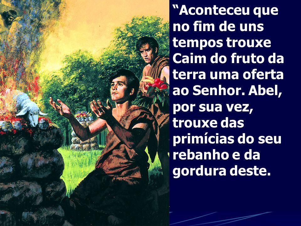 Aconteceu que no fim de uns tempos trouxe Caim do fruto da terra uma oferta ao Senhor.