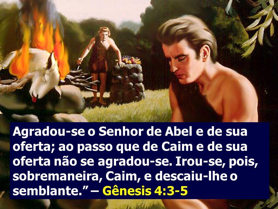 Agradou-se o Senhor de Abel e de sua oferta; ao passo que de Caim e de sua