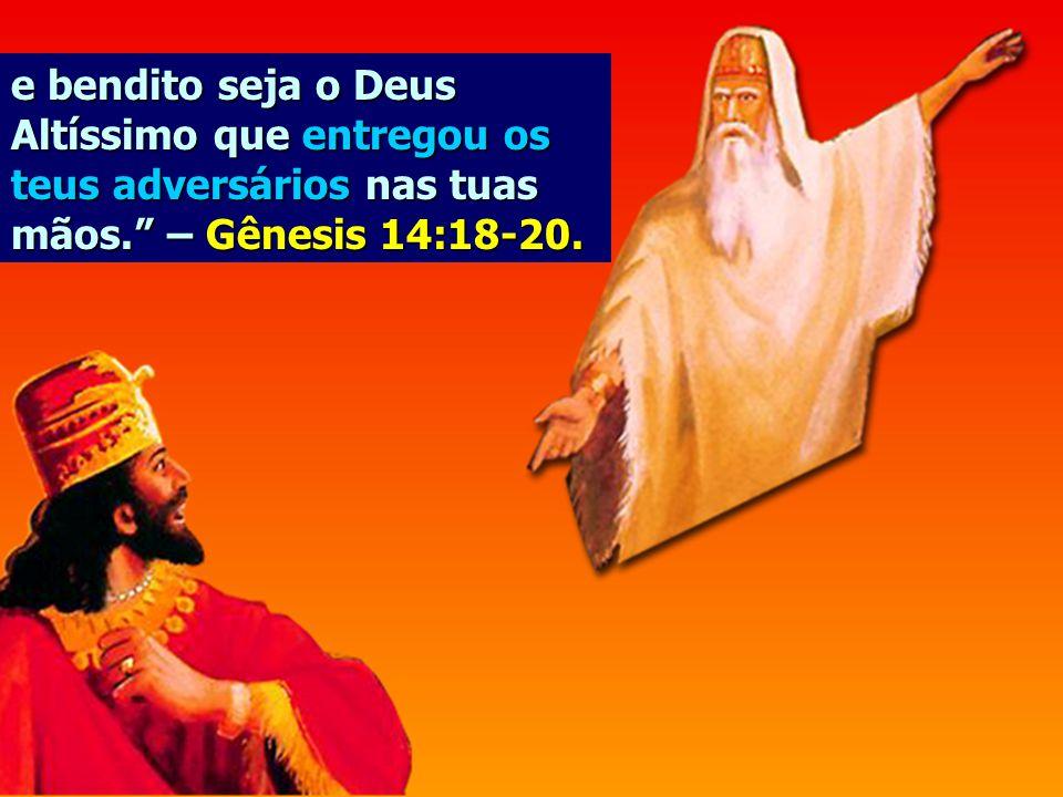 e bendito seja o Deus Altíssimo que entregou os teus adversários nas tuas mãos. – Gênesis 14:18-20.