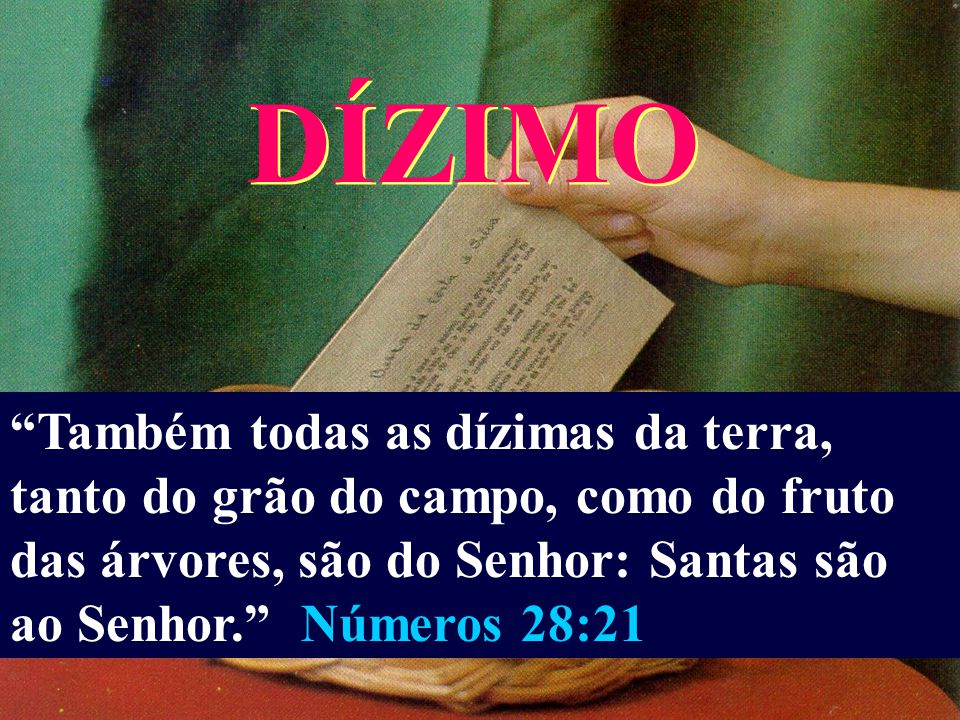 DÍZIMO Também todas as dízimas da terra, tanto do grão do campo, como do fruto das árvores, são do Senhor: Santas são ao Senhor. Números 28:21.
