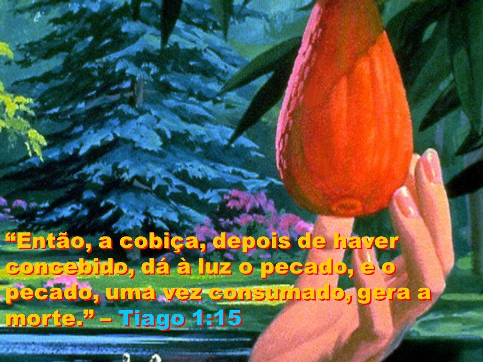 Então, a cobiça, depois de haver concebido, dá à luz o pecado, e o pecado, uma vez consumado, gera a morte. – Tiago 1:15