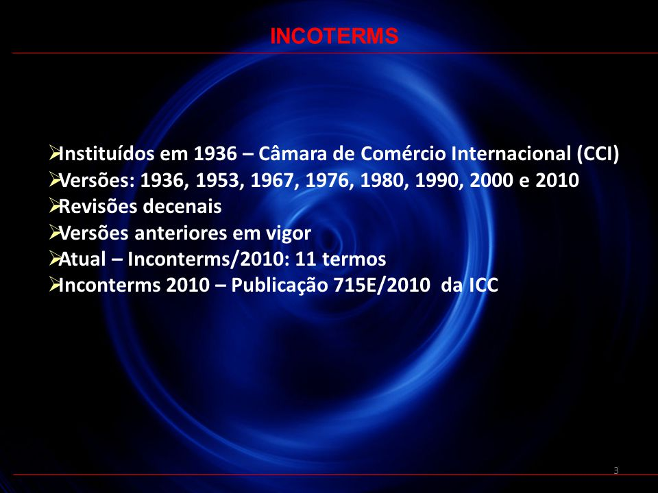 INCOTERMS Instituídos em 1936 – Câmara de Comércio Internacional (CCI) Versões: 1936, 1953, 1967, 1976, 1980, 1990, 2000 e 2010.