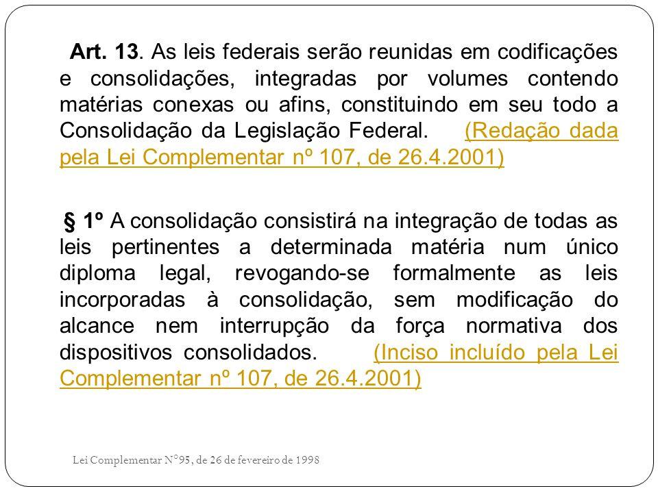 Art. 13. As leis federais serão reunidas em codificações e consolidações, integradas por volumes contendo matérias conexas ou afins, constituindo em seu todo a Consolidação da Legislação Federal. (Redação dada pela Lei Complementar nº 107, de 26.4.2001)