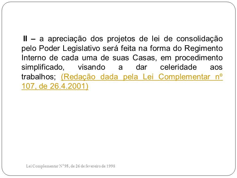 II – a apreciação dos projetos de lei de consolidação pelo Poder Legislativo será feita na forma do Regimento Interno de cada uma de suas Casas, em procedimento simplificado, visando a dar celeridade aos trabalhos; (Redação dada pela Lei Complementar nº 107, de 26.4.2001)