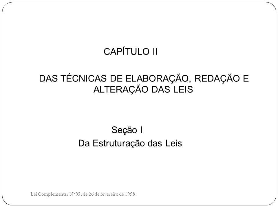 CAPÍTULO II DAS TÉCNICAS DE ELABORAÇÃO, REDAÇÃO E ALTERAÇÃO DAS LEIS Seção I Da Estruturação das Leis