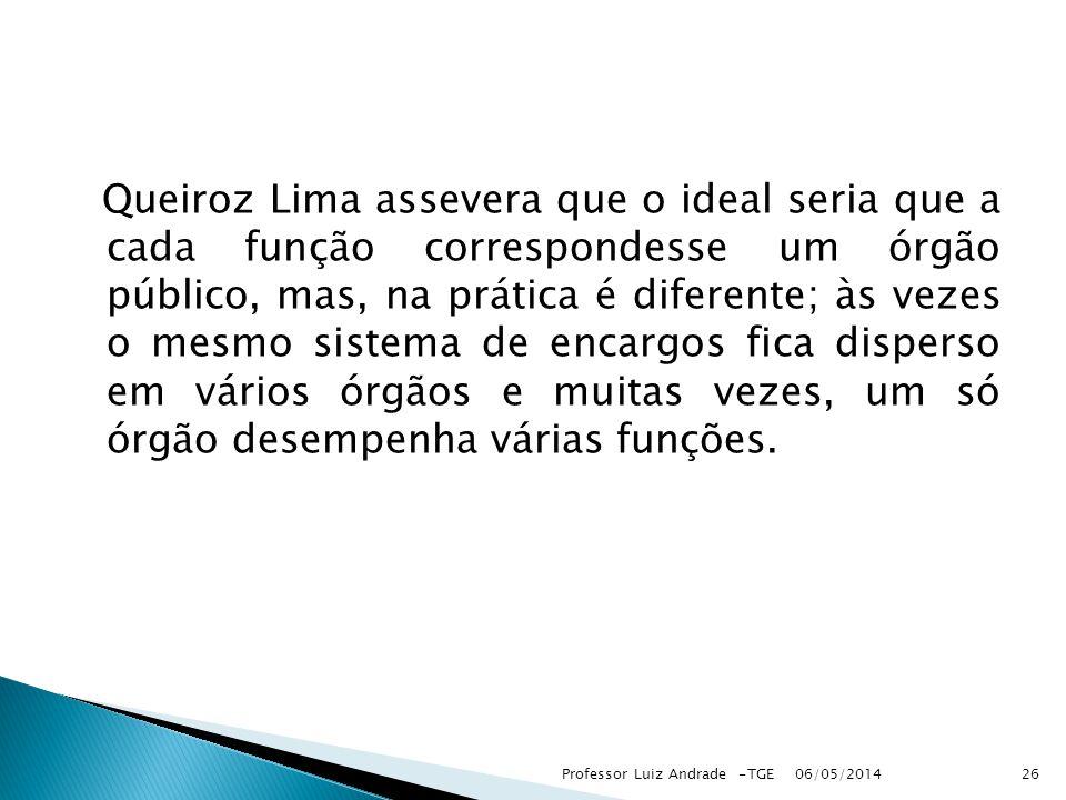 Queiroz Lima assevera que o ideal seria que a cada função correspondesse um órgão público, mas, na prática é diferente; às vezes o mesmo sistema de encargos fica disperso em vários órgãos e muitas vezes, um só órgão desempenha várias funções.