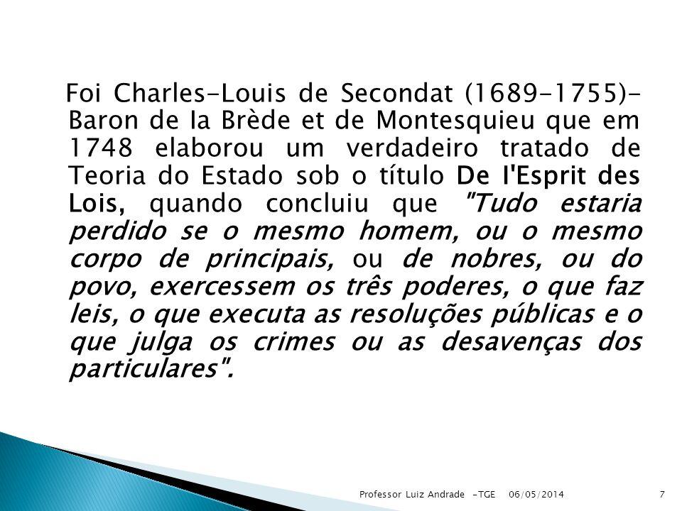 Foi Charles-Louis de Secondat (1689-1755)- Baron de Ia Brède et de Montesquieu que em 1748 elaborou um verdadeiro tratado de Teoria do Estado sob o título De I Esprit des Lois, quando concluiu que Tudo estaria perdido se o mesmo homem, ou o mesmo corpo de principais, ou de nobres, ou do povo, exercessem os três poderes, o que faz leis, o que executa as resoluções públicas e o que julga os crimes ou as desavenças dos particulares .