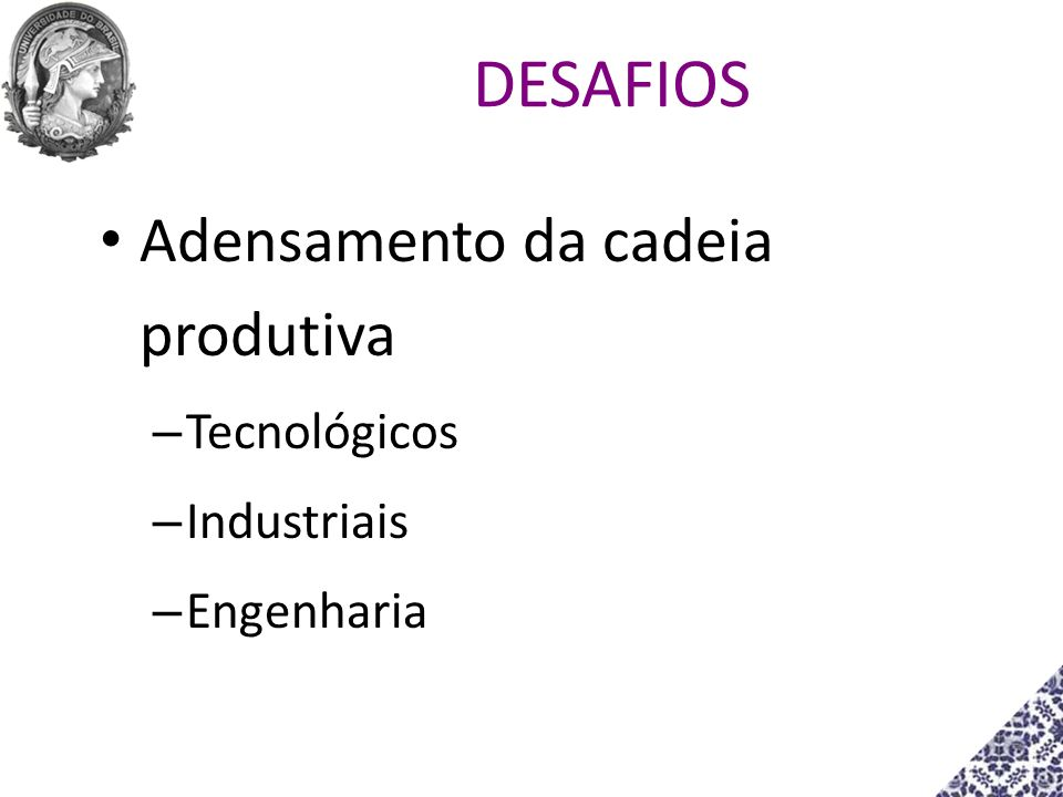 DESAFIOS Adensamento da cadeia produtiva Tecnológicos Industriais