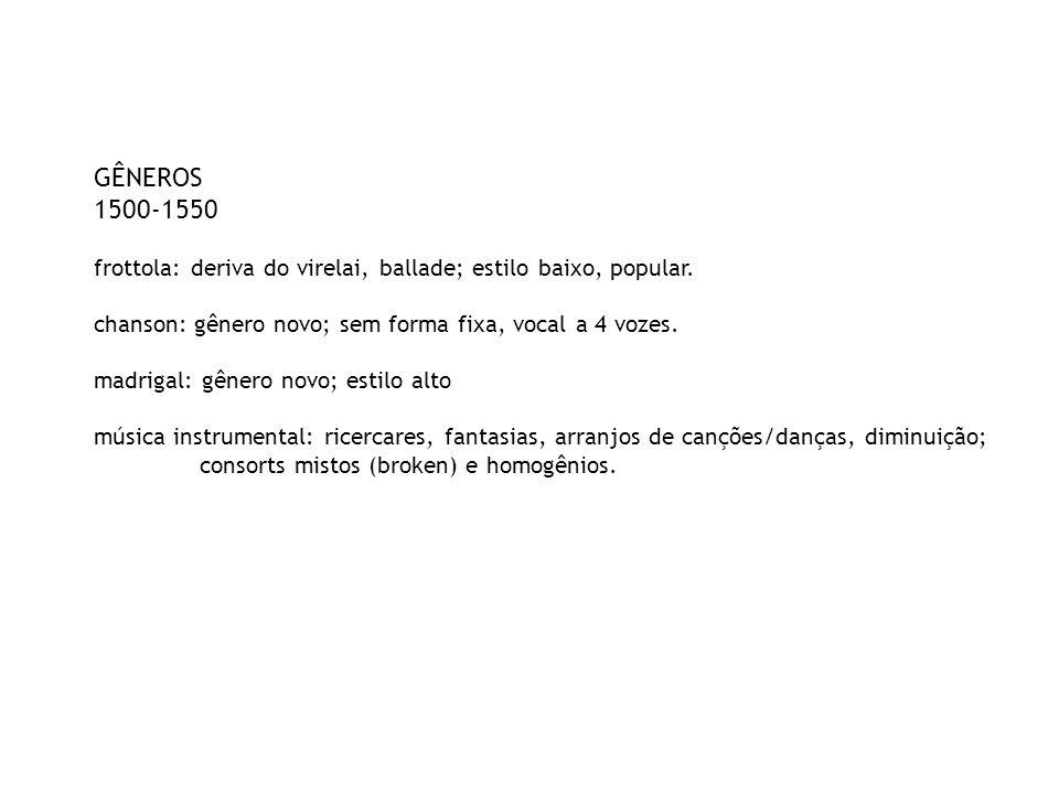 GÊNEROS 1500-1550. frottola: deriva do virelai, ballade; estilo baixo, popular. chanson: gênero novo; sem forma fixa, vocal a 4 vozes.
