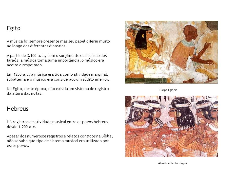 Egito A música foi sempre presente mas seu papel diferiu muito ao longo das diferentes dinastias.