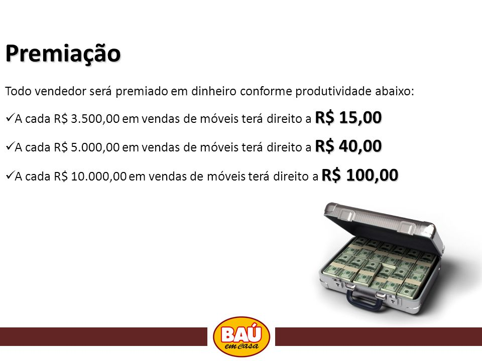 Premiação Todo vendedor será premiado em dinheiro conforme produtividade abaixo: A cada R$ 3.500,00 em vendas de móveis terá direito a R$ 15,00.
