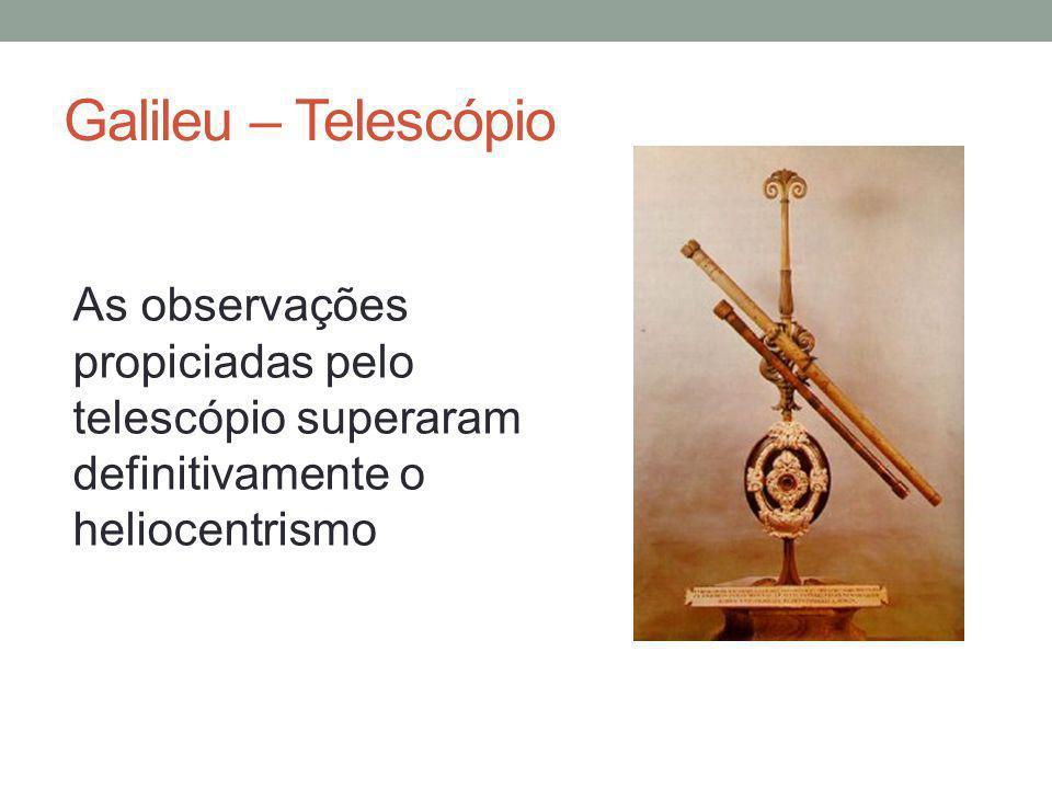 Galileu – Telescópio As observações propiciadas pelo telescópio superaram definitivamente o heliocentrismo.
