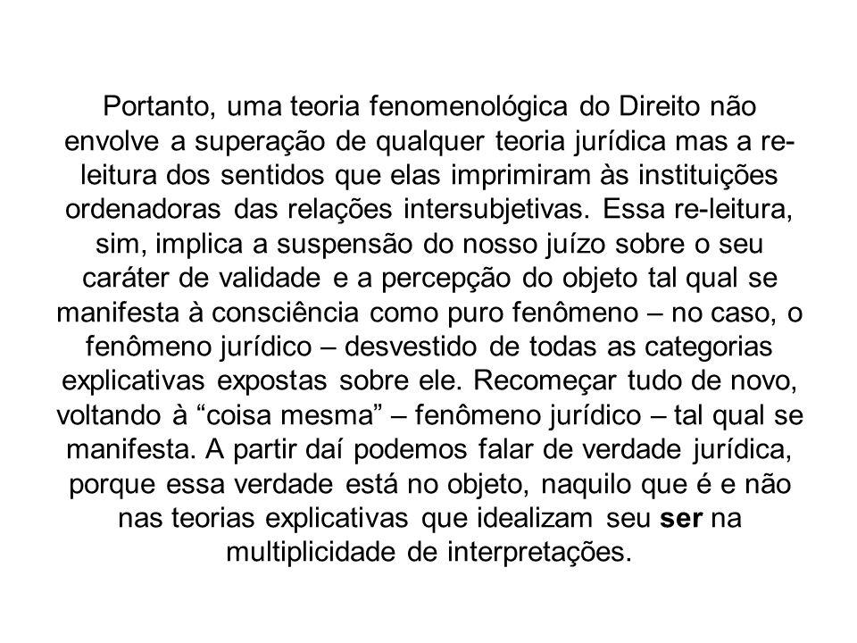 Portanto, uma teoria fenomenológica do Direito não envolve a superação de qualquer teoria jurídica mas a re-leitura dos sentidos que elas imprimiram às instituições ordenadoras das relações intersubjetivas.