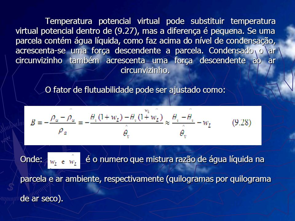 Temperatura potencial virtual pode substituir temperatura virtual potencial dentro de (9.27), mas a diferença é pequena. Se uma parcela contém água líquida, como faz acima do nível de condensação, acrescenta-se uma força descendente a parcela. Condensado o ar circunvizinho também acrescenta uma força descendente ao ar circunvizinho. O fator de flutuabilidade pode ser ajustado como:
