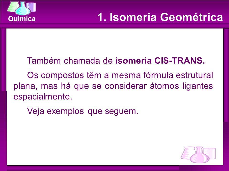 1. Isomeria Geométrica Também chamada de isomeria CIS-TRANS.