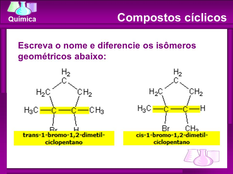 Compostos cíclicos Escreva o nome e diferencie os isômeros geométricos abaixo: