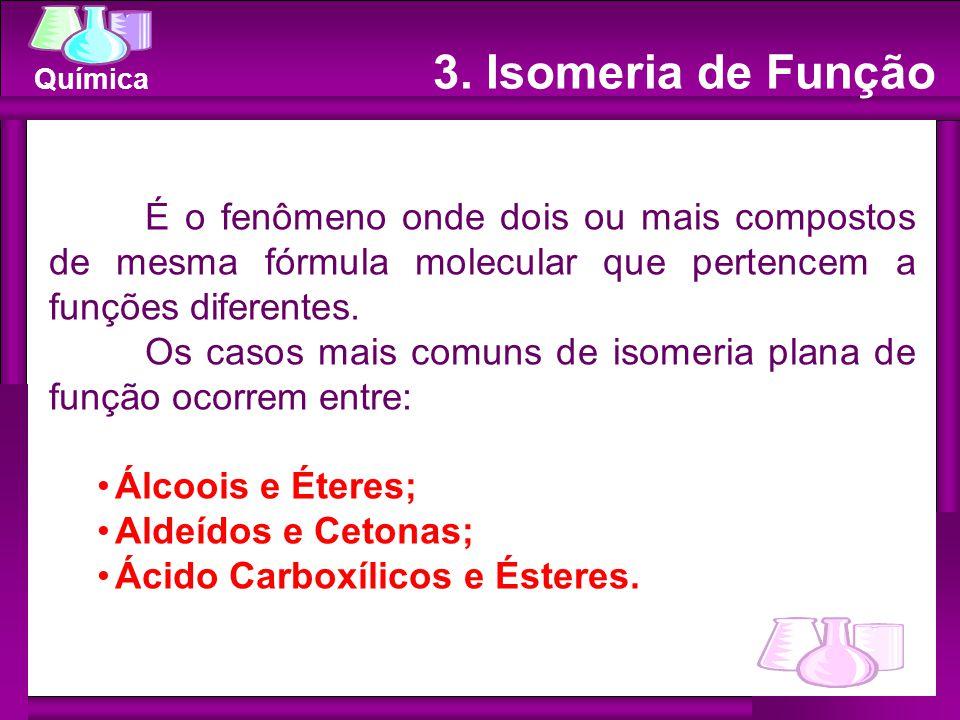 3. Isomeria de Função É o fenômeno onde dois ou mais compostos de mesma fórmula molecular que pertencem a funções diferentes.