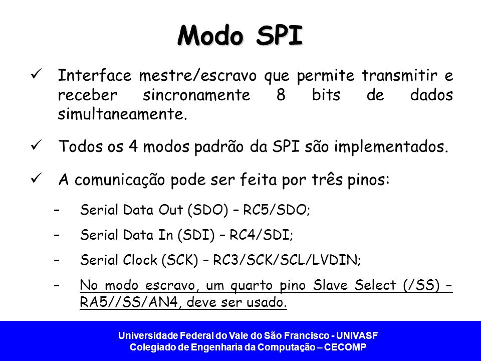 Modo SPI Interface mestre/escravo que permite transmitir e receber sincronamente 8 bits de dados simultaneamente.