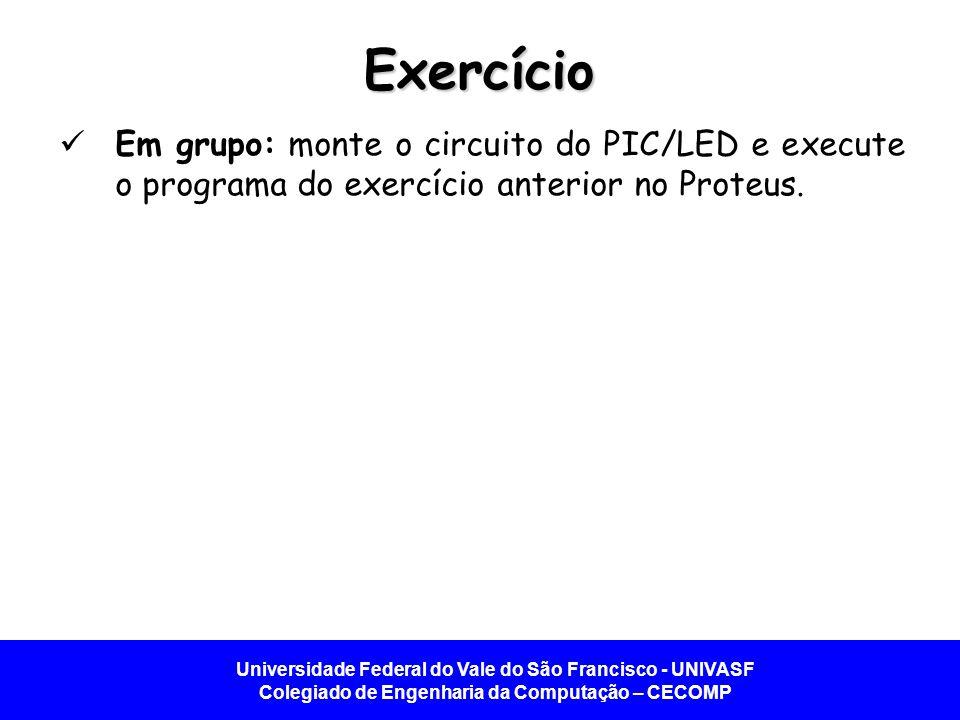 Exercício Em grupo: monte o circuito do PIC/LED e execute o programa do exercício anterior no Proteus.