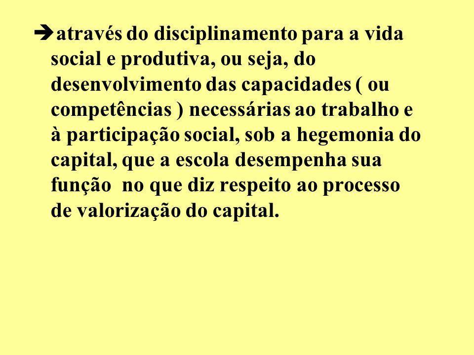 através do disciplinamento para a vida social e produtiva, ou seja, do desenvolvimento das capacidades ( ou competências ) necessárias ao trabalho e à participação social, sob a hegemonia do capital, que a escola desempenha sua função no que diz respeito ao processo de valorização do capital.