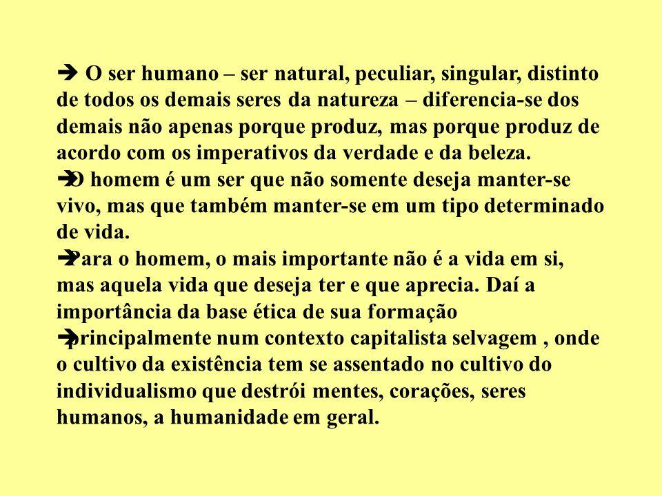  O ser humano – ser natural, peculiar, singular, distinto de todos os demais seres da natureza – diferencia-se dos demais não apenas porque produz, mas porque produz de acordo com os imperativos da verdade e da beleza.