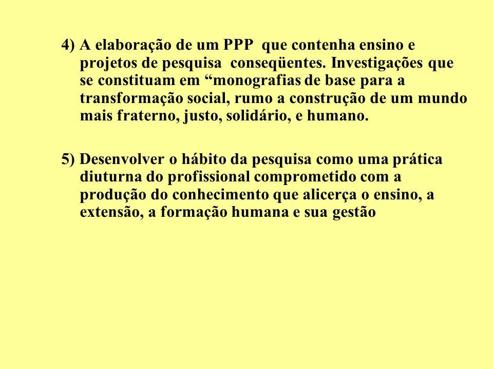 4) A elaboração de um PPP que contenha ensino e projetos de pesquisa conseqüentes. Investigações que se constituam em monografias de base para a transformação social, rumo a construção de um mundo mais fraterno, justo, solidário, e humano.