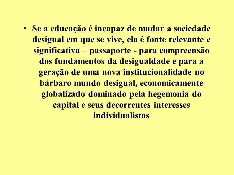 Se a educação é incapaz de mudar a sociedade desigual em que se vive, ela é fonte relevante e significativa – passaporte - para compreensão dos fundamentos da desigualdade e para a geração de uma nova institucionalidade no bárbaro mundo desigual, economicamente globalizado dominado pela hegemonia do capital e seus decorrentes interesses individualistas