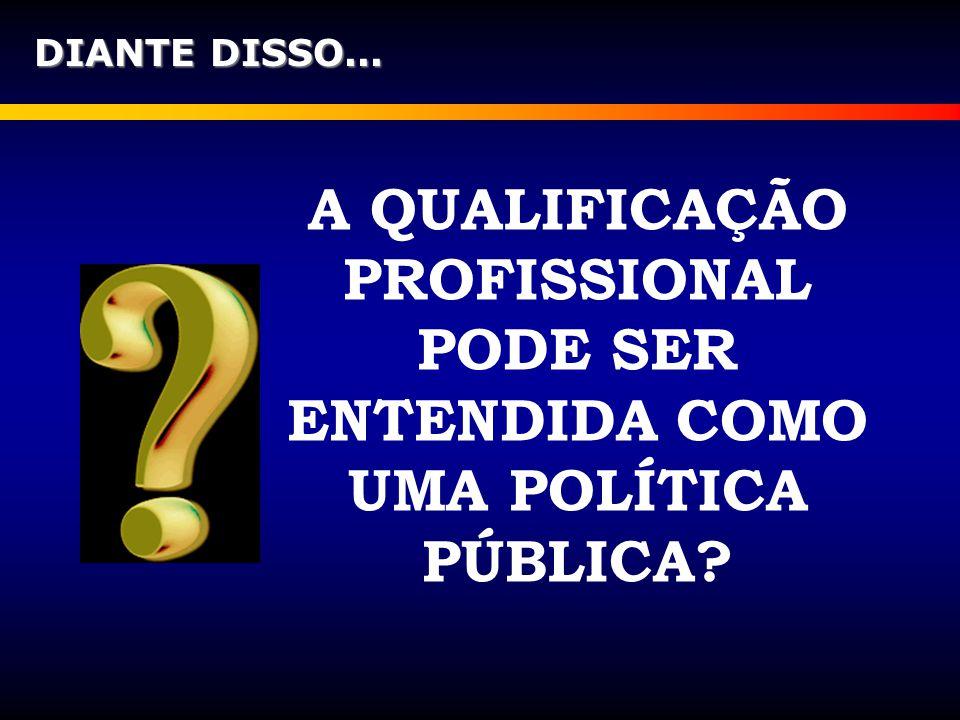 DIANTE DISSO... A QUALIFICAÇÃO PROFISSIONAL PODE SER ENTENDIDA COMO UMA POLÍTICA PÚBLICA