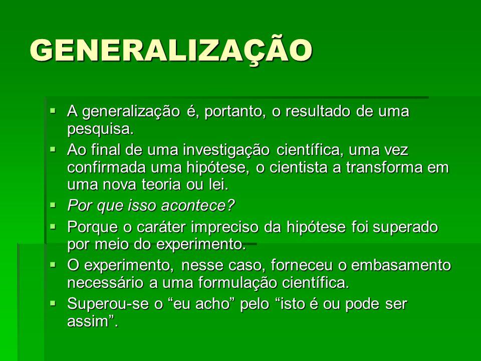 GENERALIZAÇÃO A generalização é, portanto, o resultado de uma pesquisa.