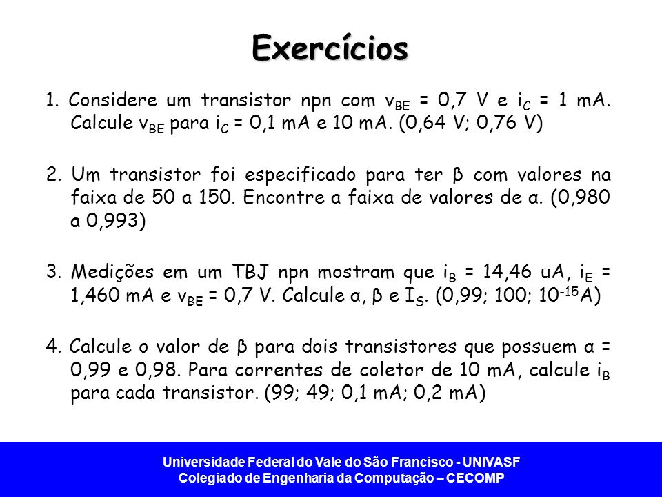 Exercícios 1. Considere um transistor npn com vBE = 0,7 V e iC = 1 mA. Calcule vBE para iC = 0,1 mA e 10 mA. (0,64 V; 0,76 V)
