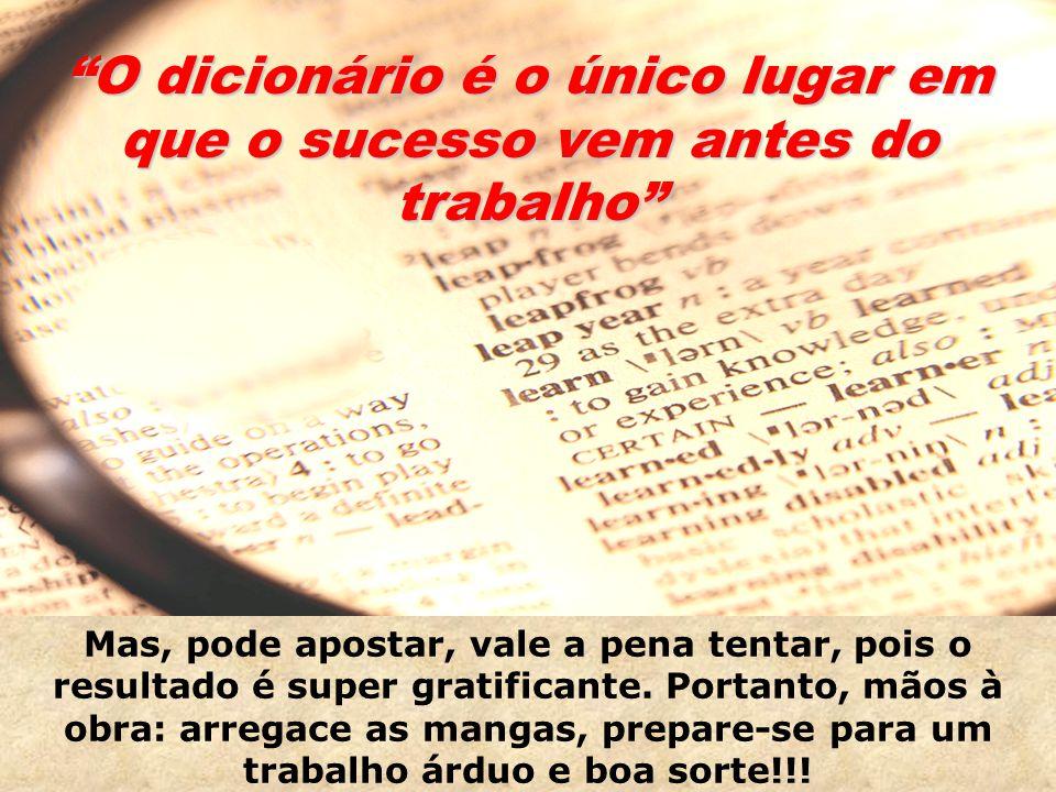 O dicionário é o único lugar em que o sucesso vem antes do trabalho