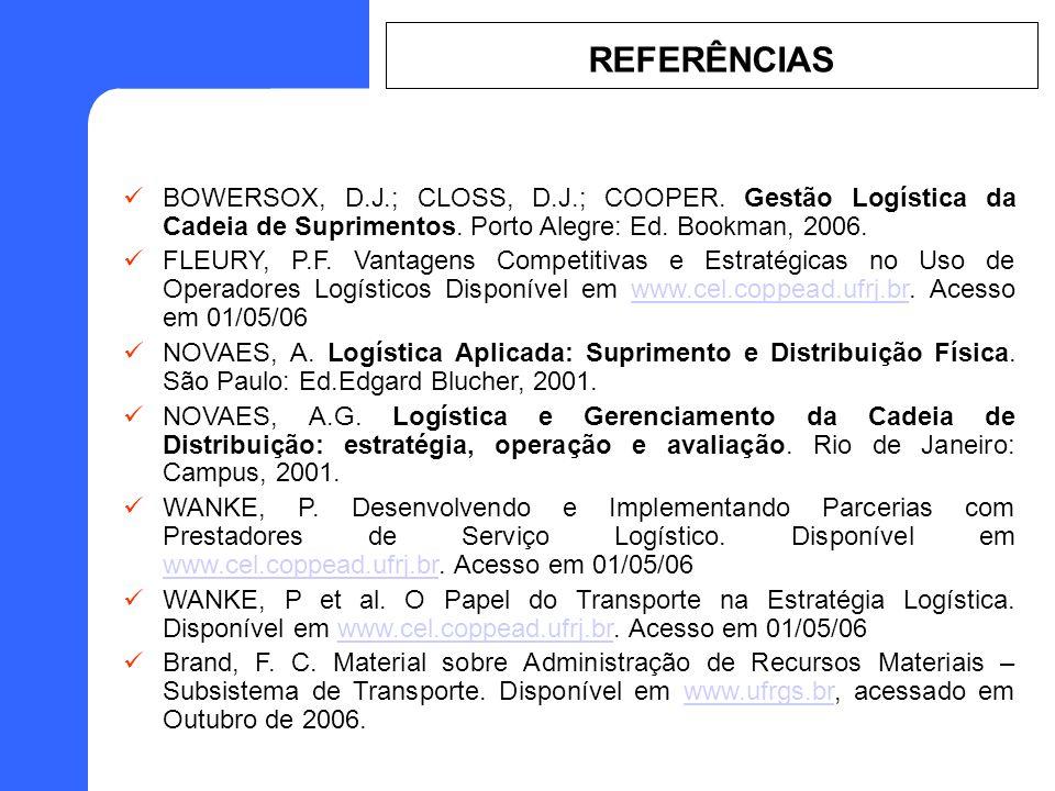 REFERÊNCIAS BOWERSOX, D.J.; CLOSS, D.J.; COOPER. Gestão Logística da Cadeia de Suprimentos. Porto Alegre: Ed. Bookman, 2006.