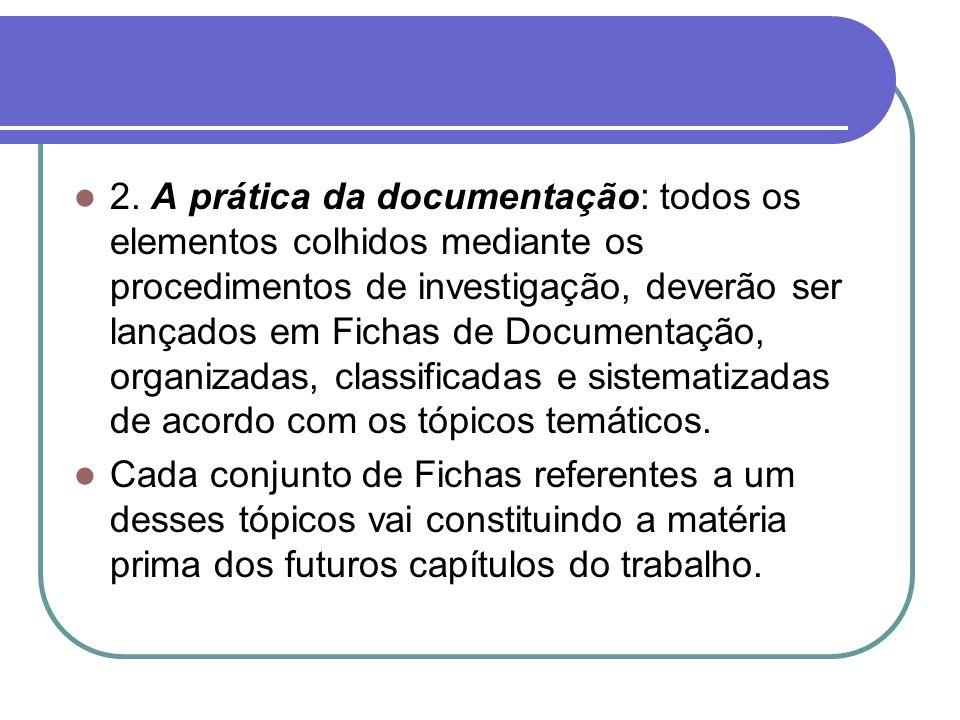 2. A prática da documentação: todos os elementos colhidos mediante os procedimentos de investigação, deverão ser lançados em Fichas de Documentação, organizadas, classificadas e sistematizadas de acordo com os tópicos temáticos.