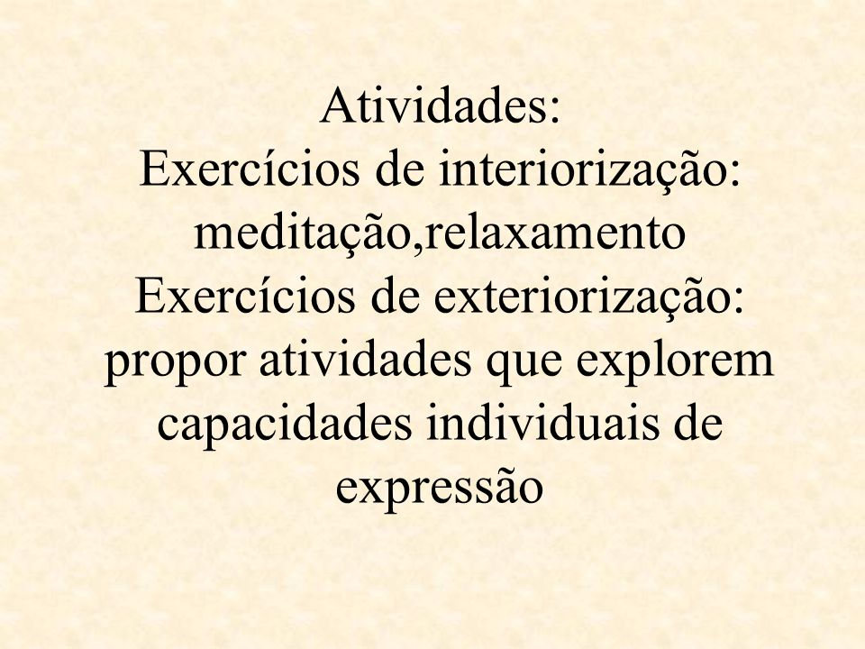 Atividades: Exercícios de interiorização: meditação,relaxamento Exercícios de exteriorização: propor atividades que explorem capacidades individuais de expressão