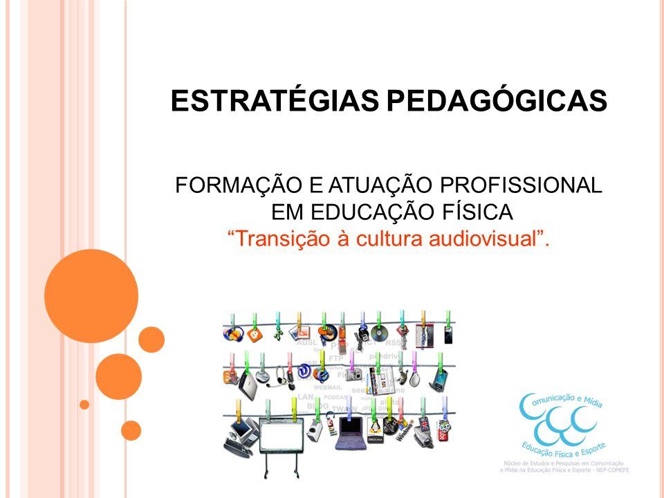 ESTRATÉGIAS PEDAGÓGICAS FORMAÇÃO E ATUAÇÃO PROFISSIONAL EM EDUCAÇÃO FÍSICA Transição à cultura audiovisual .