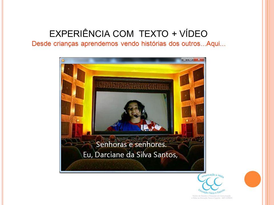 EXPERIÊNCIA COM TEXTO + VÍDEO Desde crianças aprendemos vendo histórias dos outros...Aqui...