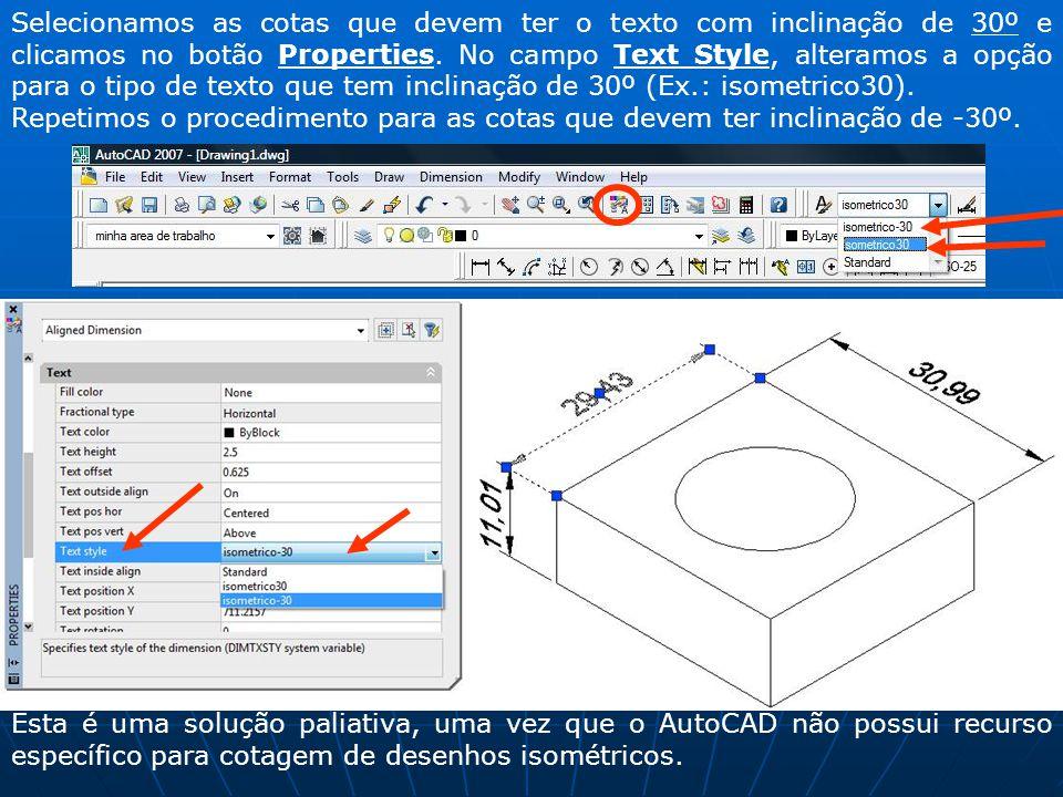 Selecionamos as cotas que devem ter o texto com inclinação de 30º e clicamos no botão Properties. No campo Text Style, alteramos a opção para o tipo de texto que tem inclinação de 30º (Ex.: isometrico30).