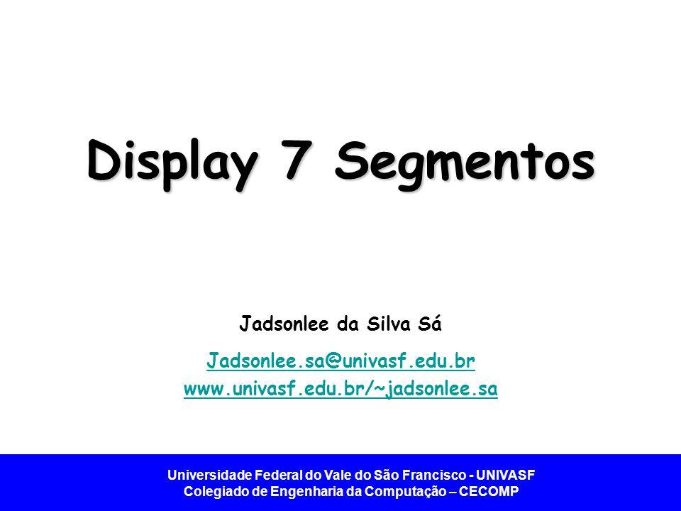 Display 7 Segmentos Jadsonlee da Silva Sá Jadsonlee.sa@univasf.edu.br