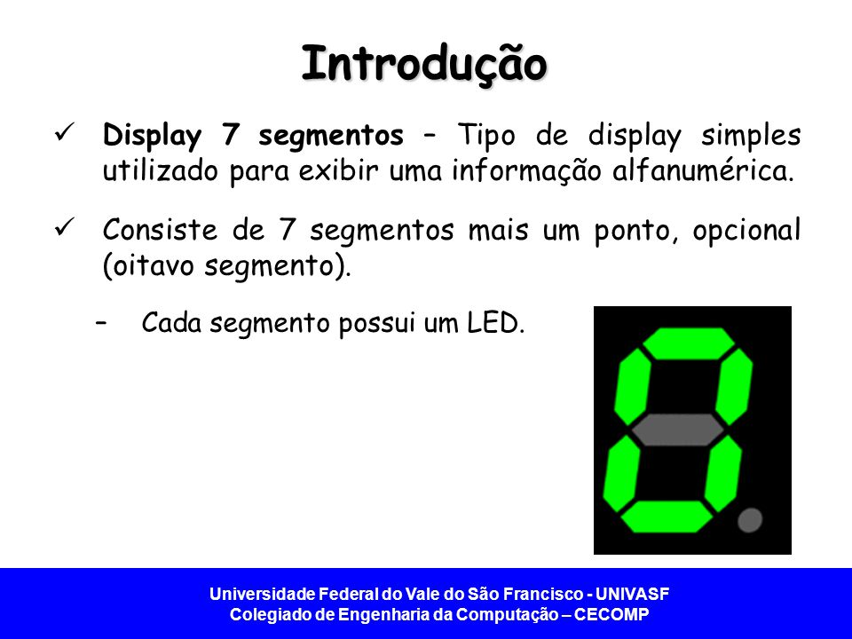 Introdução Display 7 segmentos – Tipo de display simples utilizado para exibir uma informação alfanumérica.