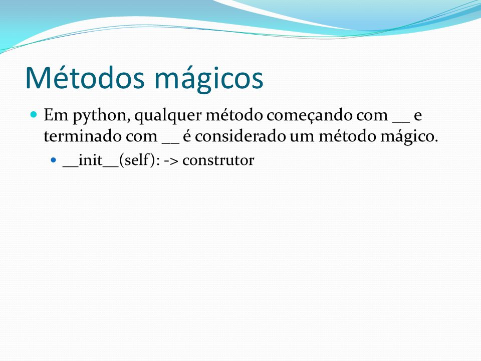 Métodos mágicos Em python, qualquer método começando com __ e terminado com __ é considerado um método mágico.